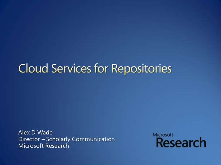 Cloud Services for Repositories <br />Alex D Wade<br />Director – Scholarly Communication<br />Microsoft Research<br />