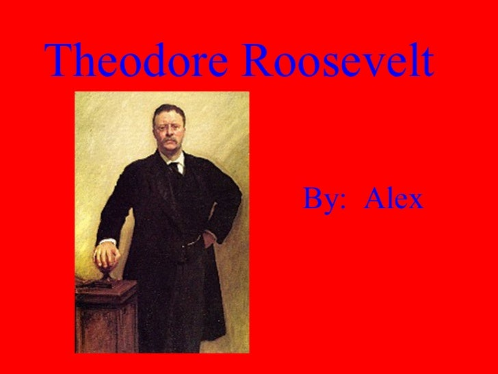 Theodore Roosevelt By:  Alex