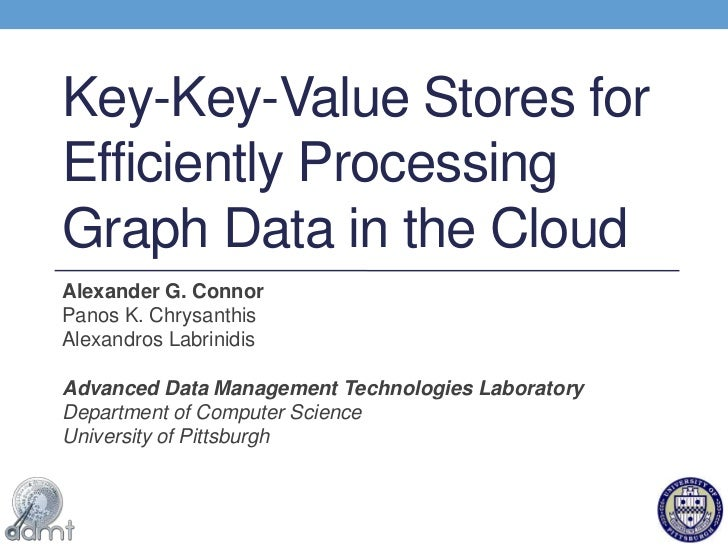 Key-Key-Value Stores for Efficiently Processing Graph Data in the Cloud<br />Alexander G. Connor<br />Panos K. Chrysanthis...