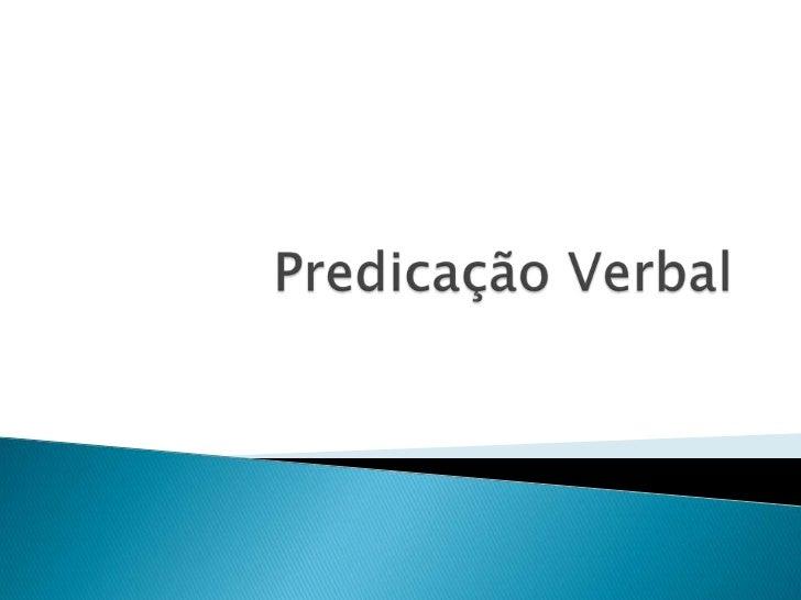 Apredicaçãoverbal trata do modopelo qualos verbos formamo predicado, poroutras palavras, se elesexigem ou nãocomplemento ...