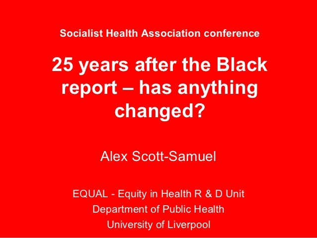 Socialist Health Association conference25 years after the Black report – has anything       changed?       Alex Scott-Samu...