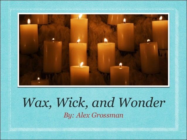 Wax, Wick, and Wonder      By: Alex Grossman