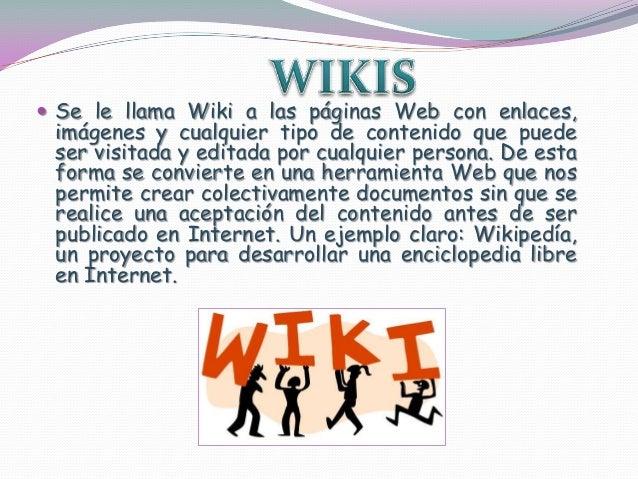  Se le llama Wiki a las páginas Web con enlaces,imágenes y cualquier tipo de contenido que puedeser visitada y editada po...