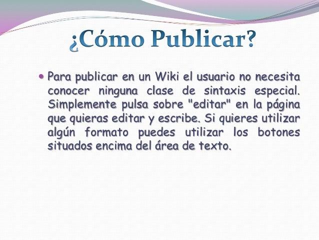 """ Para publicar en un Wiki el usuario no necesitaconocer ninguna clase de sintaxis especial.Simplemente pulsa sobre """"edita..."""