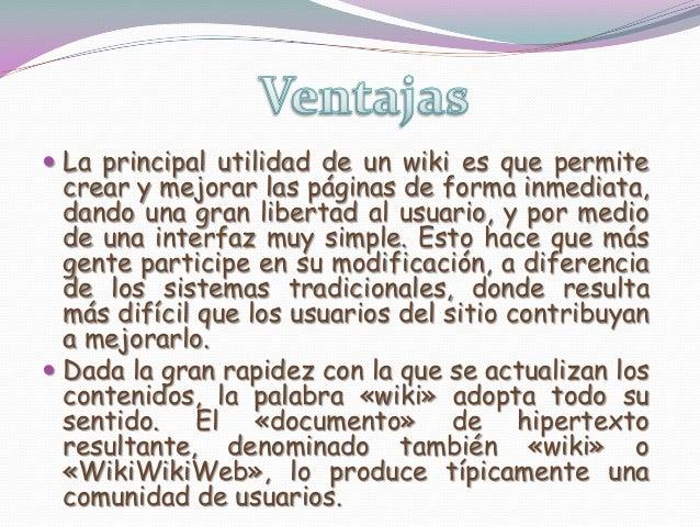  La principal utilidad de un wiki es que permitecrear y mejorar las páginas de forma inmediata,dando una gran libertad al...