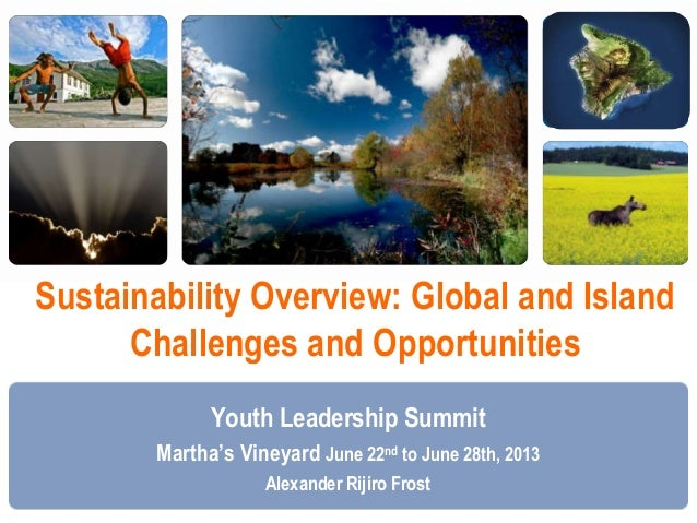 Sustainability Overview: Global and Island Challenges and Opportunities Youth Leadership Summit Martha's Vineyard June 22n...