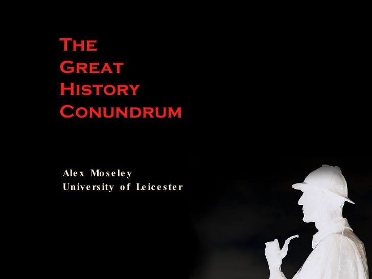 The Great History Conundrum   Alex Moseley University of Leicester