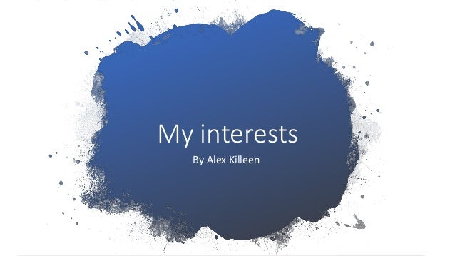 My interests By Alex Killeen