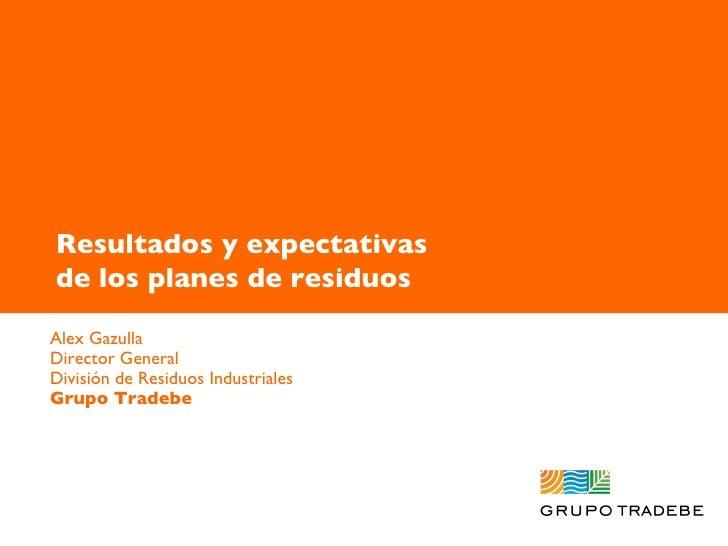 Alex Gazulla 9 mayo 2007 Alex Gazulla Director General División de Residuos Industriales Grupo Tradebe Resultados y expect...
