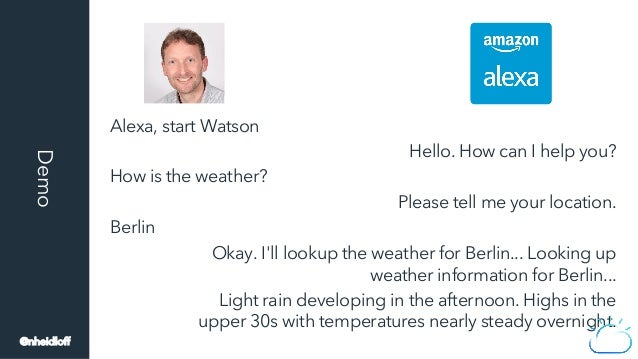 Alexa, start Watson How is the weather? Berlin Hello. How can I help you? Please tell me your location. Okay. I'll lookup ...