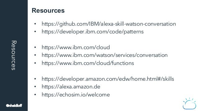 ResourcesResources • https://github.com/IBM/alexa-skill-watson-conversation • https://developer.ibm.com/code/patterns •...