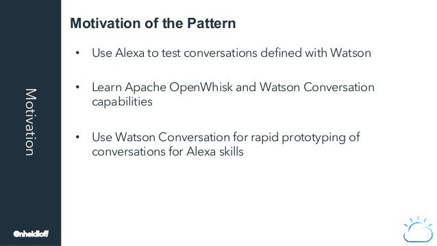 Motivation of the PatternMotivation • Use Alexa to test conversations defined with Watson • Learn Apache OpenWhisk and Wa...