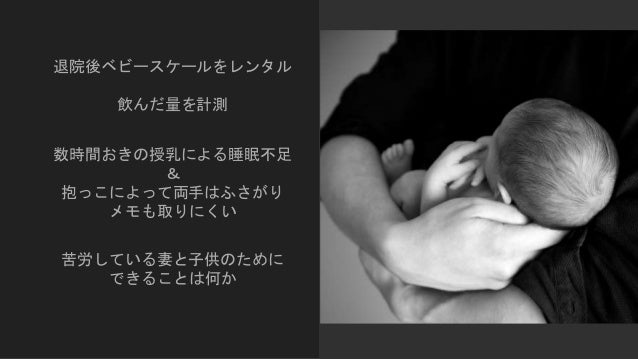 退院後ベビースケールをレンタル 飲んだ量を計測 数時間おきの授乳による睡眠不足 & 抱っこによって両手はふさがり メモも取りにくい 苦労している妻と子供のために できることは何か