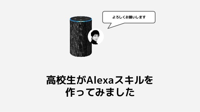 高校生がAlexaスキルを 作ってみました よろしくお願いします