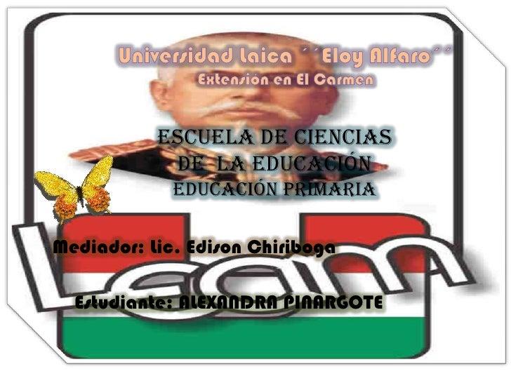 Universidad Laica ´´Eloy Alfaro´´<br />Extensión en El Carmen <br />Escuela de Ciencias de  la Educación <br />Educación P...