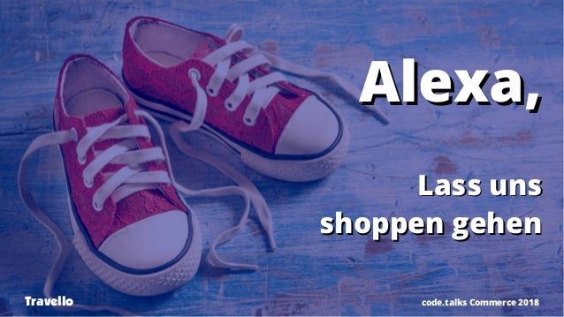 Alexa,Alexa, Lass unsLass uns shoppen gehenshoppen gehen code.talks Commerce 2018Travello