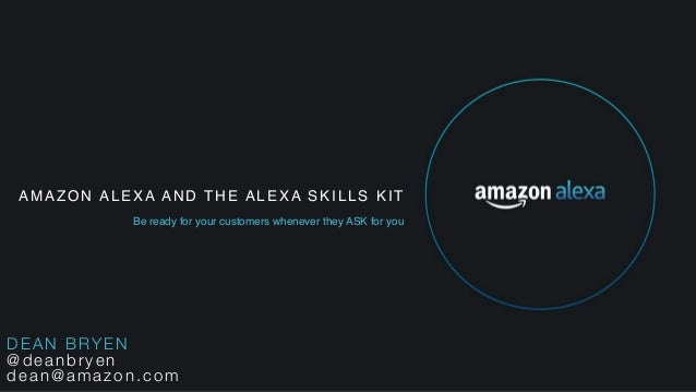AMAZON ALEXA AND THE ALEXA SKILLS KIT Be ready for your customers whenever they ASK for you DEAN BRYEN @deanbryen dean@ama...