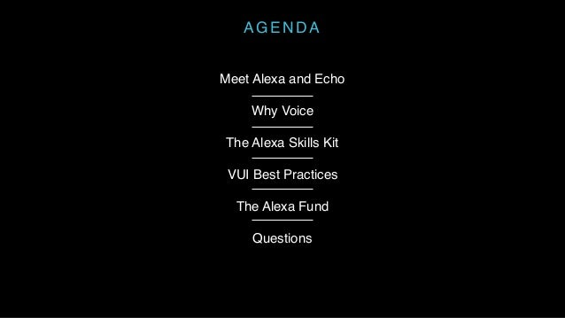 AGENDA Meet Alexa and Echo Why Voice The Alexa Skills Kit VUI Best Practices The Alexa Fund Questions