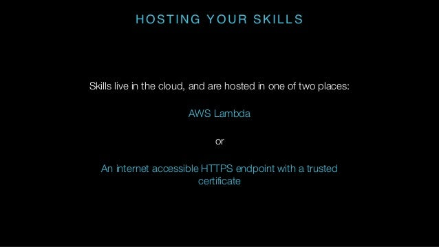 HOSTING YOUR SKILLS Skills live in the cloud, and are hosted in one of two places: AWS Lambda or An internet accessible HT...