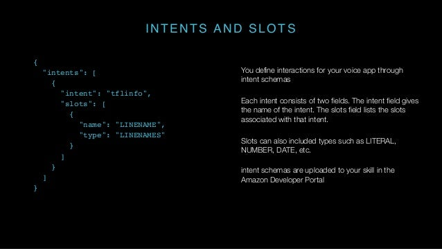 INTENTS AND SLOTS You define interactions for your voice app through intent schemas Each intent consists of two fields. Th...
