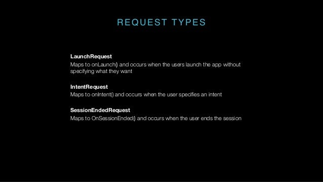 REQUEST TYPES LaunchRequest Maps to onLaunch() and occurs when the users launch the app without specifying what they want ...