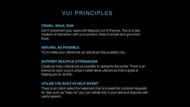 VUI PRINCIPLES CRAWL, WALK, RUN Don't overwhelm your users with features out of the box. This is a new medium of interacti...