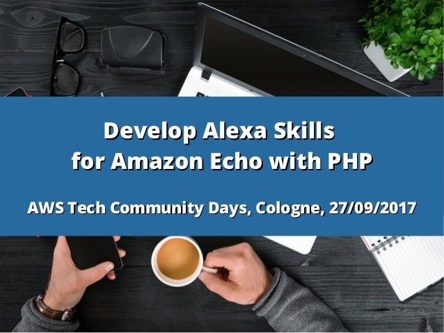 Develop Alexa SkillsDevelop Alexa Skills for Amazon Echo with PHPfor Amazon Echo with PHP AWS Tech Community Days, Cologne...