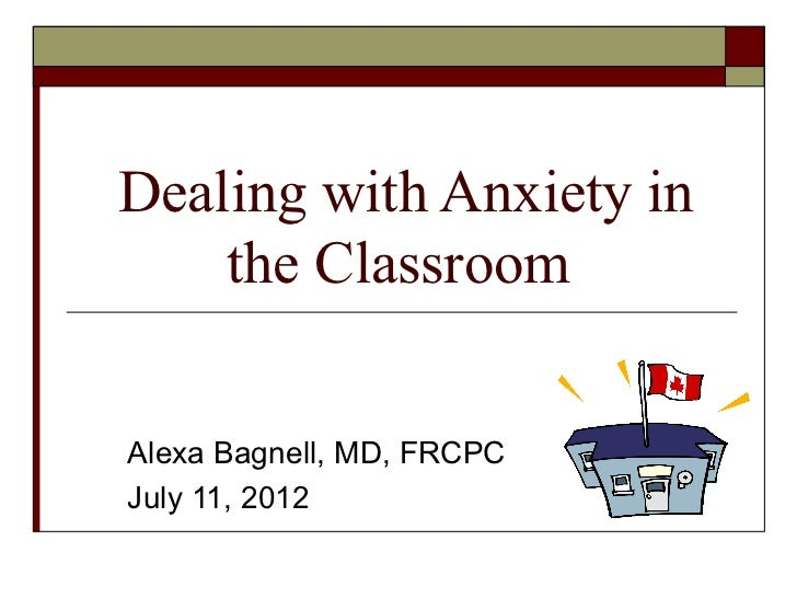 Dealing with Anxiety in    the ClassroomAlexa Bagnell, MD, FRCPCJuly 11, 2012