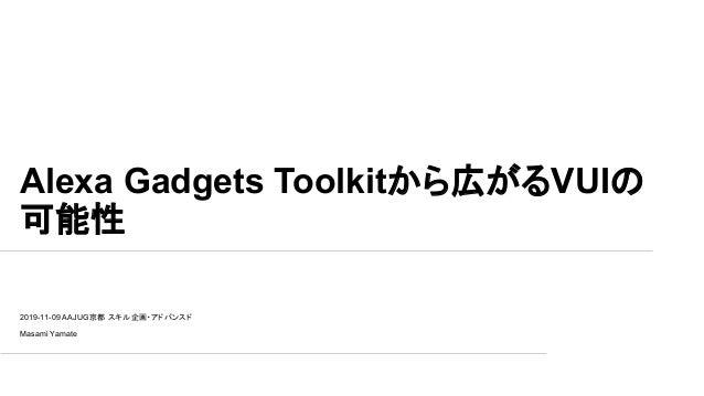 Alexa Gadgets Toolkitから広がるVUIの 可能性 2019-11-09 AAJUG京都 スキル企画・アドバンスド Masami Yamate