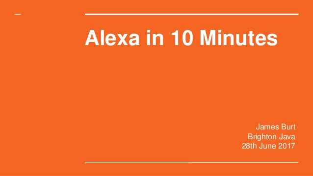 Alexa in 10 Minutes James Burt Brighton Java 28th June 2017