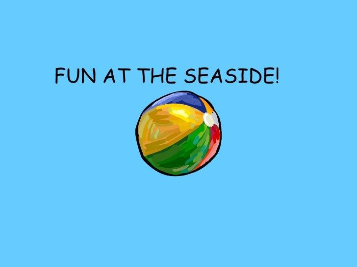 FUN AT THE SEASIDE!