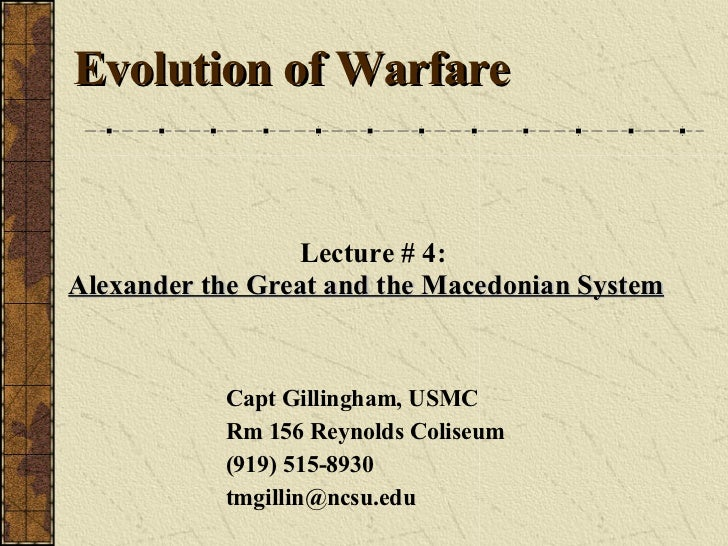 Lecture # 4: Alexander the Great and the Macedonian System   Capt Gillingham, USMC Rm 156 Reynolds Coliseum (919) 515-8930...