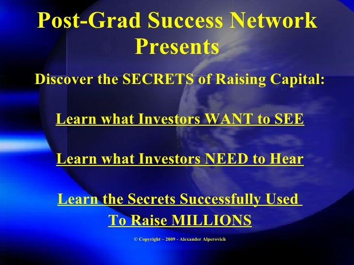 Post-Grad Success Network Presents <ul><li>Discover the SECRETS of Raising Capital: </li></ul><ul><li>Learn what Investors...
