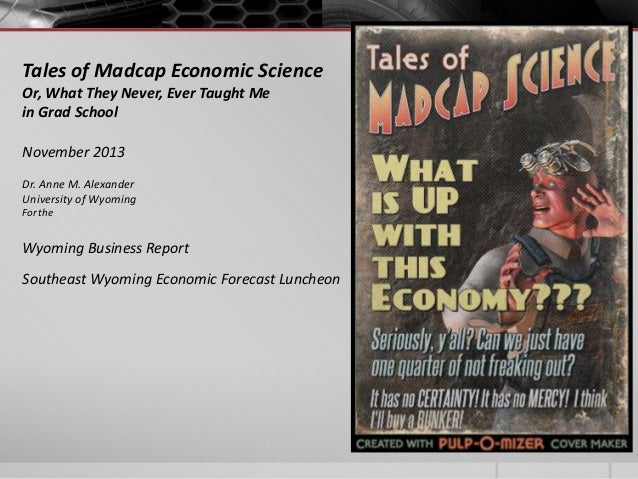 Tales of Madcap Economic Science Or, What They Never, Ever Taught Me in Grad School November 2013 Dr. Anne M. Alexander Un...