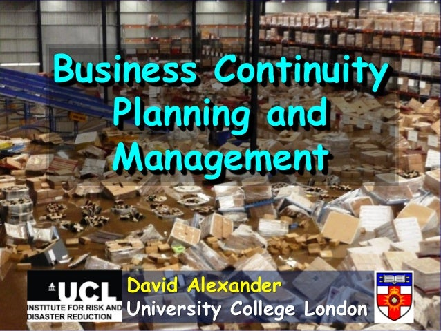 Business Continuity   Planning and   Management    David Alexander    University College London