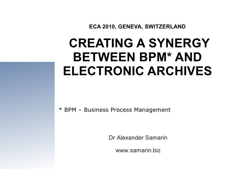 ECA 2010, GENEVA, SWITZERLAND  CREATING A SYNERGY BETWEEN BPM* AND ELECTRONIC ARCHIVES Dr Alexander Samarin www.samarin.bi...