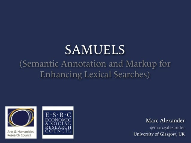 SAMUELS (Semantic Annotation and Markup for Enhancing Lexical Searches) Marc Alexander @marcgalexander University of Glasg...