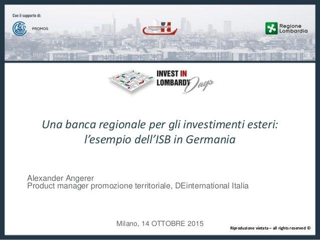 Una banca regionale per gli investimenti esteri: l'esempio dell'ISB in Germania Alexander Angerer Product manager promozio...