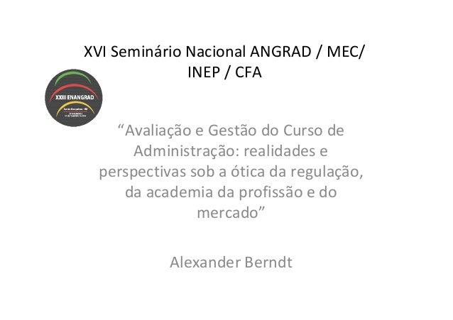 """XVI Seminário Nacional ANGRAD / MEC/              INEP / CFA   """"Avaliação e Gestão do Curso de      Administração: realida..."""