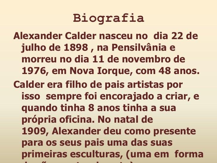 BiografiaAlexander Calder nasceu no dia 22 de  julho de 1898 , na Pensilvânia e  morreu no dia 11 de novembro de  1976, em...