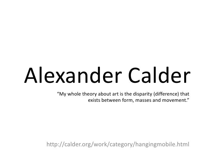 """Alexander Calder     """"My whole theory about art is the disparity (difference) that                 exists between form, ma..."""