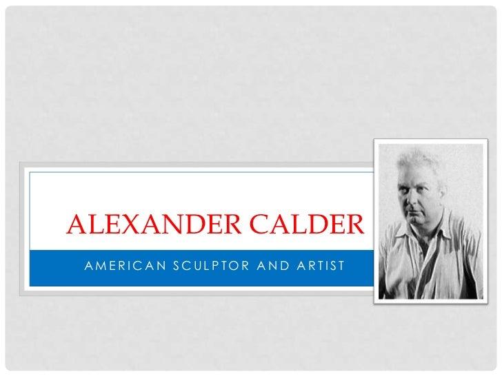 ALEXANDER CALDERAMERICAN SCULPTOR AND ARTIST