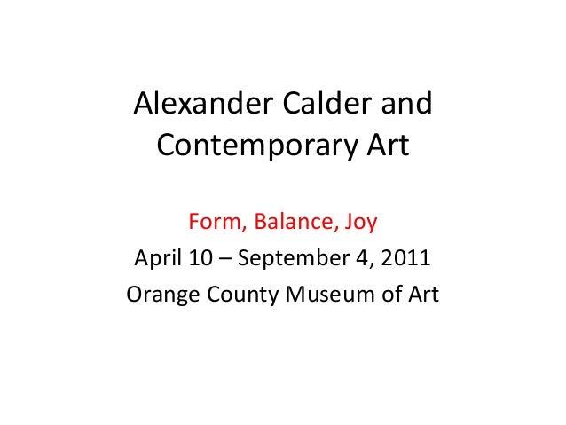 Alexander Calder and Contemporary Art Form, Balance, Joy April 10 – September 4, 2011 Orange County Museum of Art