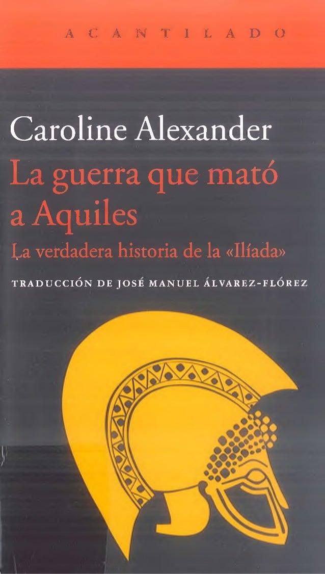 A C A N T I L A D O Caroline Alexander La guerra que mató a Aquiles ta verdadera historia de la «Ilíada» T R A D U C C I Ó...