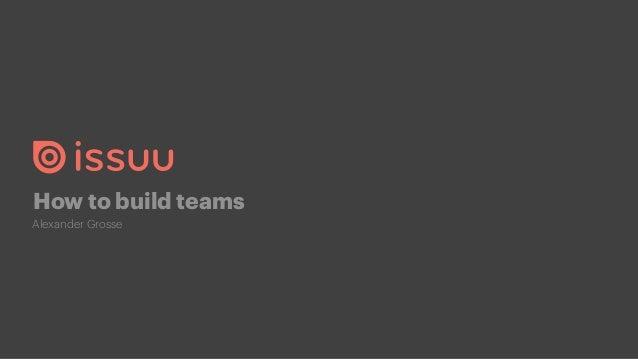 How to build teams Alexander Grosse