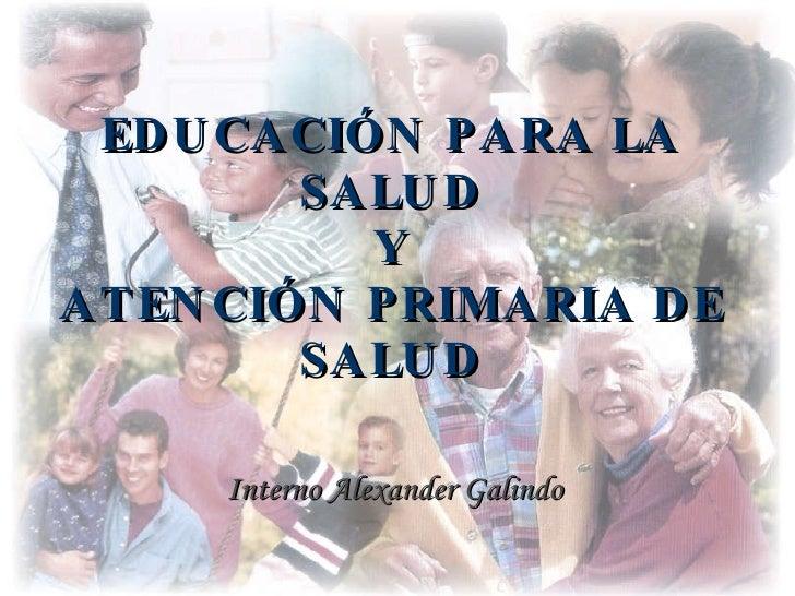 EDUCACIÓN PARA LA SALUD Y ATENCIÓN PRIMARIA DE SALUD Interno Alexander Galindo