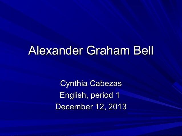 Alexander Graham Bell Cynthia Cabezas English, period 1 December 12, 2013