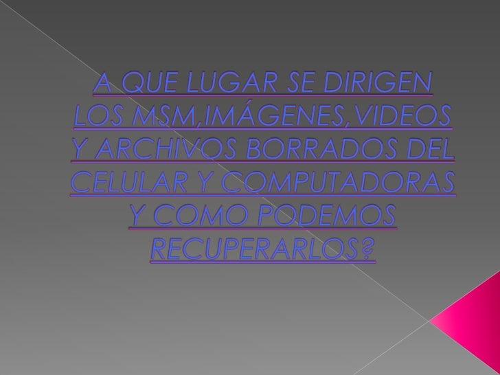 A QUE LUGAR SE DIRIGEN LOS MSM,IMÁGENES,VIDEOS Y ARCHIVOS BORRADOS DEL CELULAR Y COMPUTADORAS  Y COMO PODEMOS RECUPERARLOS...