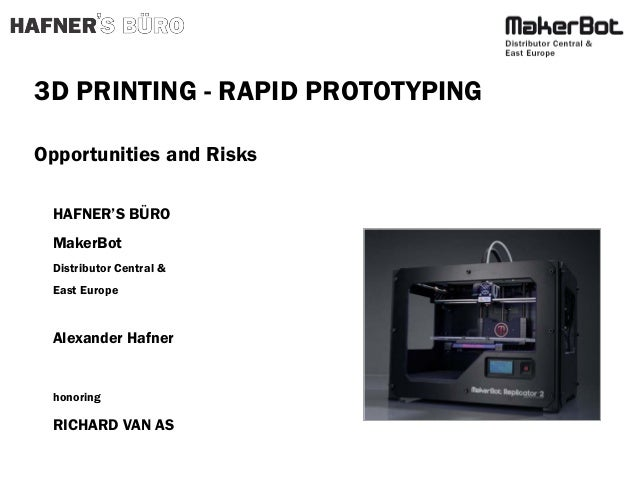 3D PRINTING - RAPID PROTOTYPING Opportunities and Risks HAFNER'S BÜRO MakerBot Distributor Central & East Europe  Alexande...