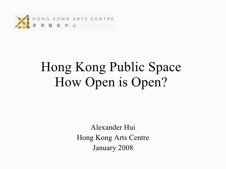 Hong Kong Public Space How Open is Open? Alexander Hui Hong Kong Arts Centre January 2008
